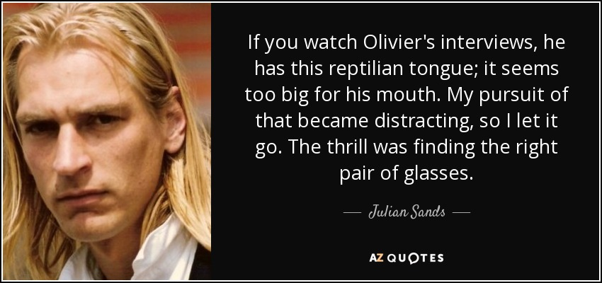 If you watch Olivier's interviews, he has this reptilian tongue; it seems too big for his mouth. My pursuit of that became distracting, so I let it go. The thrill was finding the right pair of glasses. - Julian Sands