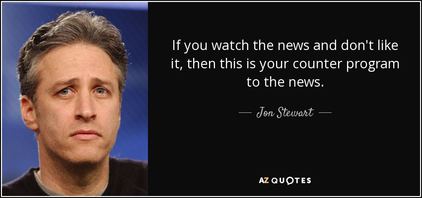If you watch the news and don't like it, then this is your counter program to the news. - Jon Stewart