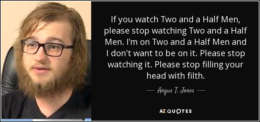 angus t jones quote if you watch two and a half men please stop if you watch two and a half men please stop watching two and a half