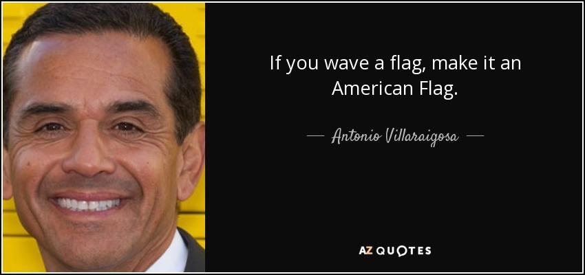 If you wave a flag, make it an American Flag. - Antonio Villaraigosa