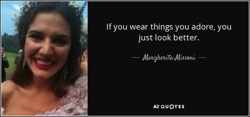 If you wear things you adore, you just look better. - Margherita Missoni