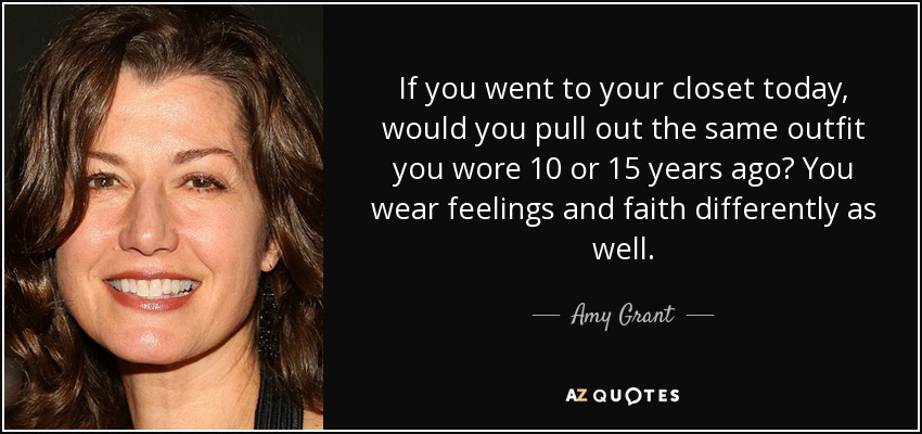 If you went to your closet today, would you pull out the same outfit you wore 10 or 15 years ago? You wear feelings and faith differently as well. - Amy Grant