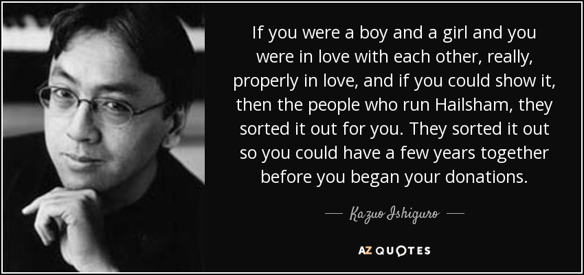 If you were a boy and a girl and you were in love with each other, really, properly in love, and if you could show it, then the people who run Hailsham, they sorted it out for you. They sorted it out so you could have a few years together before you began your donations. - Kazuo Ishiguro