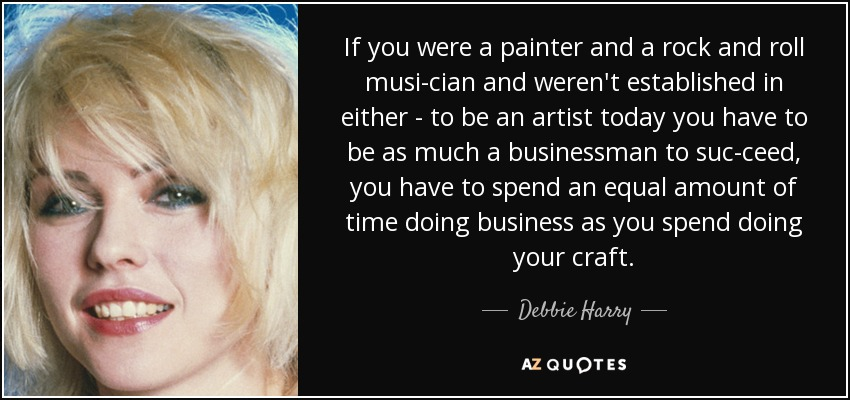 If you were a painter and a rock and roll musician and weren't established in either - to be an artist today you have to be as much a businessman to succeed, you have to spend an equal amount of time doing business as you spend doing your craft. - Debbie Harry