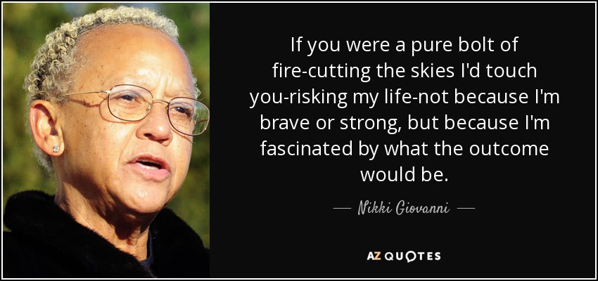 If you were a pure bolt of fire-cutting the skies I'd touch you-risking my life-not because I'm brave or strong, but because I'm fascinated by what the outcome would be. - Nikki Giovanni