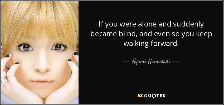 If you were alone and suddenly became blind, and even so you keep walking forward. - Ayumi Hamasaki