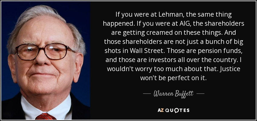 If you were at Lehman, the same thing happened. If you were at AIG, the shareholders are getting creamed on these things. And those shareholders are not just a bunch of big shots in Wall Street. Those are pension funds, and those are investors all over the country. I wouldn't worry too much about that. Justice won't be perfect on it. - Warren Buffett