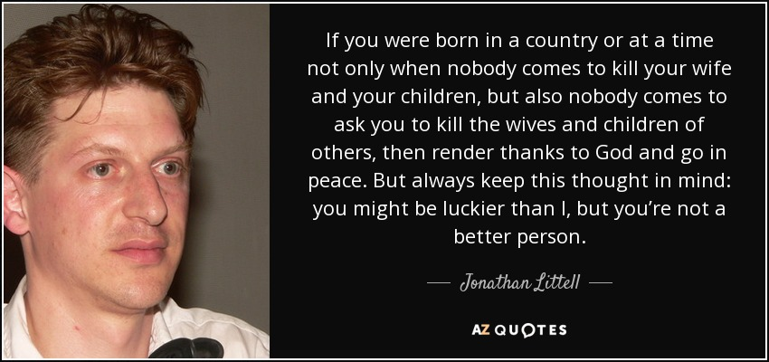If you were born in a country or at a time not only when nobody comes to kill your wife and your children, but also nobody comes to ask you to kill the wives and children of others, then render thanks to God and go in peace. But always keep this thought in mind: you might be luckier than I, but you're not a better person. - Jonathan Littell