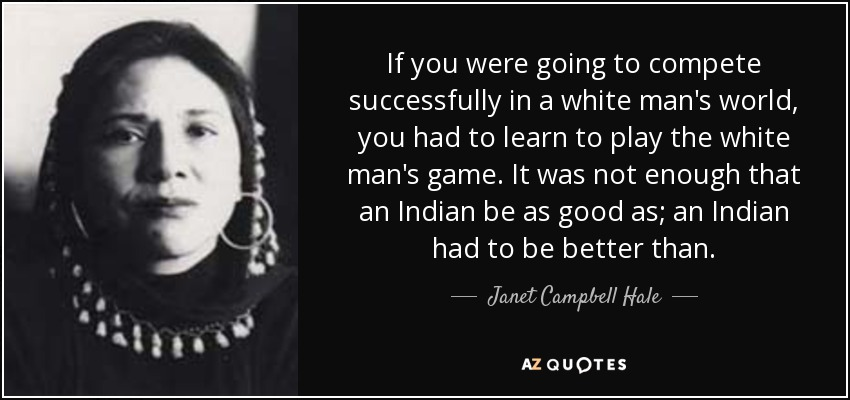 If you were going to compete successfully in a white man's world, you had to learn to play the white man's game. It was not enough that an Indian be as good as; an Indian had to be better than. - Janet Campbell Hale