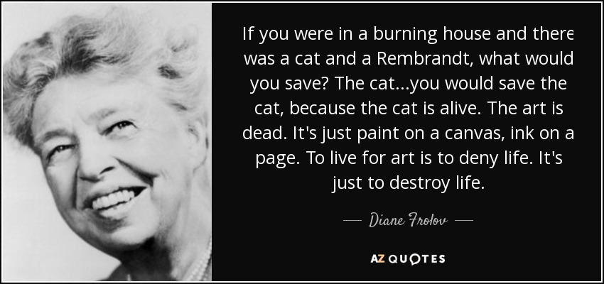 If you were in a burning house and there was a cat and a Rembrandt, what would you save? The cat...you would save the cat, because the cat is alive. The art is dead. It's just paint on a canvas, ink on a page. To live for art is to deny life. It's just to destroy life. - Diane Frolov