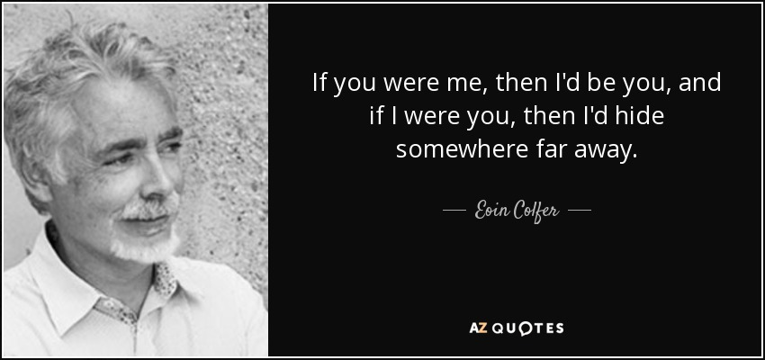 If you were me, then I'd be you, and if I were you, then I'd hide somewhere far away. - Eoin Colfer