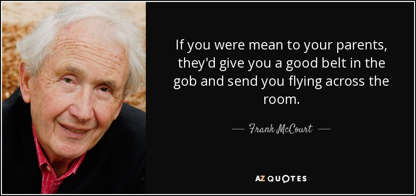 If you were mean to your parents, they'd give you a good belt in the gob and send you flying across the room. - Frank McCourt
