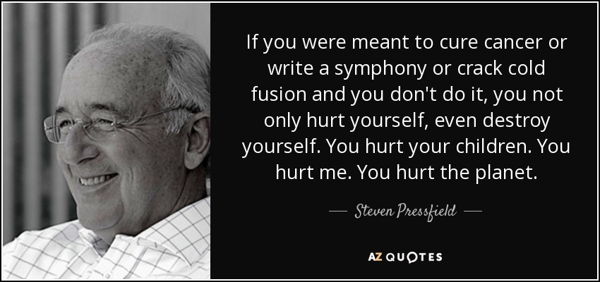 If you were meant to cure cancer or write a symphony or crack cold fusion and you don't do it, you not only hurt yourself, even destroy yourself. You hurt your children. You hurt me. You hurt the planet. - Steven Pressfield