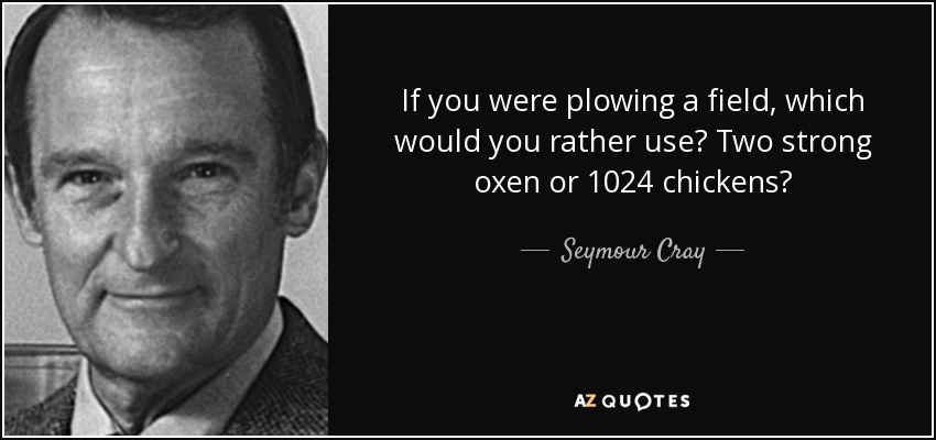 If you were plowing a field, which would you rather use? Two strong oxen or 1024 chickens? - Seymour Cray