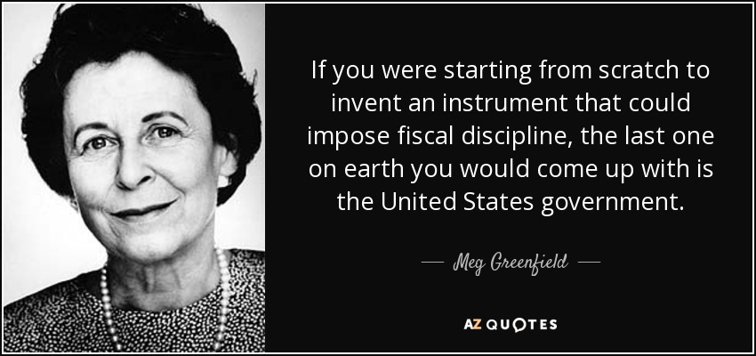 If you were starting from scratch to invent an instrument that could impose fiscal discipline, the last one on earth you would come up with is the United States government. - Meg Greenfield