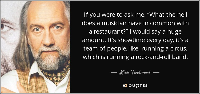 """If you were to ask me, """"What the hell does a musician have in common with a restaurant?"""" I would say a huge amount. It's showtime every day, it's a team of people, like, running a circus, which is running a rock-and-roll band. - Mick Fleetwood"""