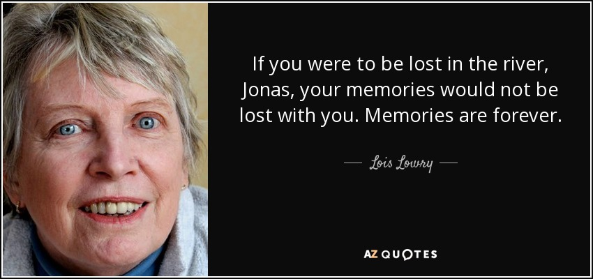 If you were to be lost in the river, Jonas, your memories would not be lost with you. Memories are forever. - Lois Lowry