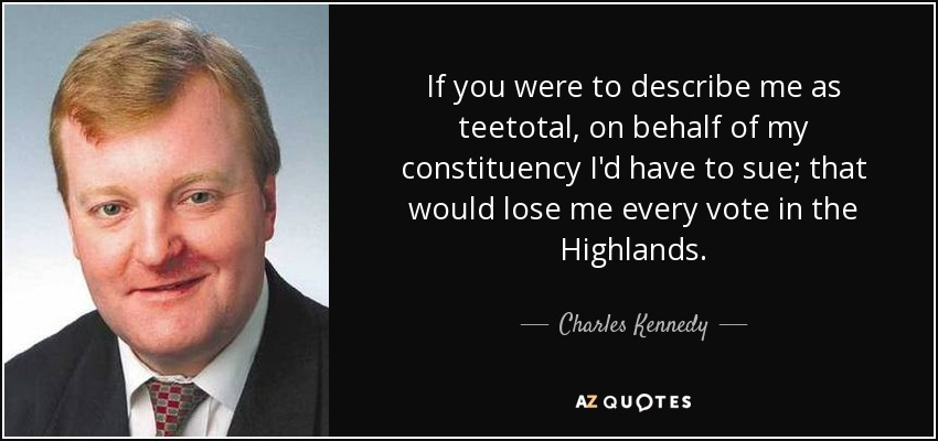 If you were to describe me as teetotal, on behalf of my constituency I'd have to sue; that would lose me every vote in the Highlands. - Charles Kennedy