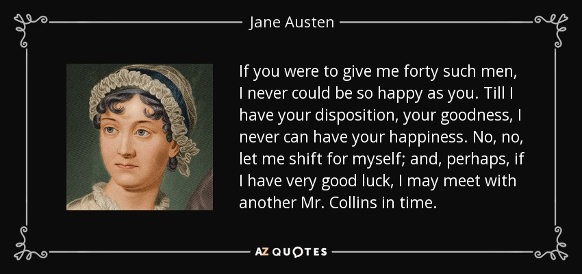 If you were to give me forty such men, I never could be so happy as you. Till I have your disposition, your goodness, I never can have your happiness. No, no, let me shift for myself; and, perhaps, if I have very good luck, I may meet with another Mr. Collins in time. - Jane Austen