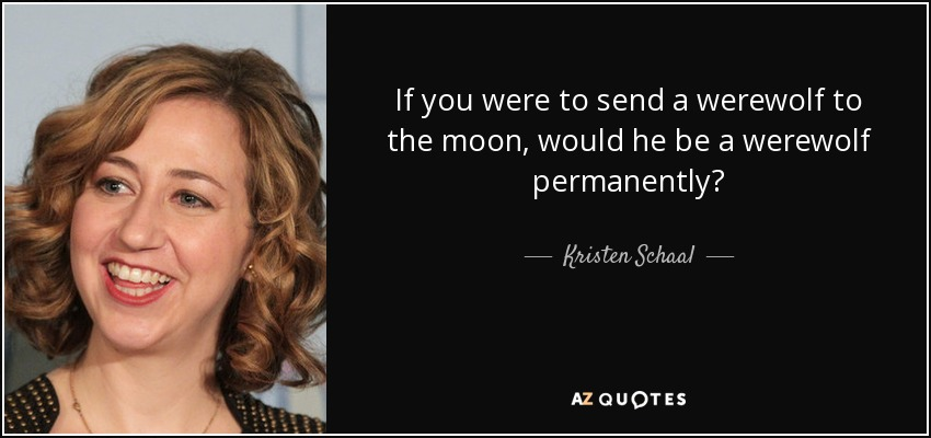 If you were to send a werewolf to the moon, would he be a werewolf permanently? - Kristen Schaal