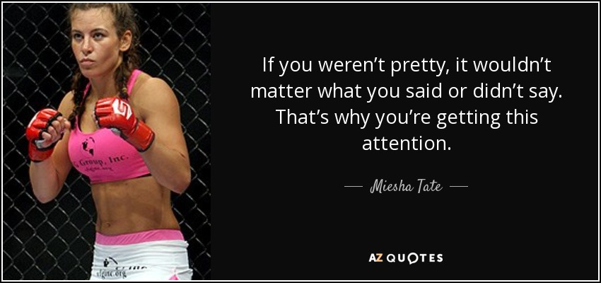 If you weren't pretty, it wouldn't matter what you said or didn't say. That's why you're getting this attention. - Miesha Tate