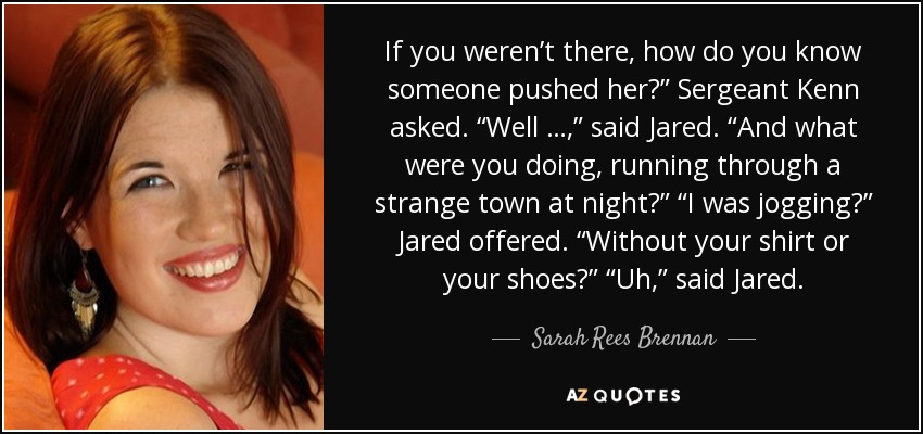 """If you weren't there, how do you know someone pushed her?"""" Sergeant Kenn asked. """"Well …,"""" said Jared. """"And what were you doing, running through a strange town at night?"""" """"I was jogging?"""" Jared offered. """"Without your shirt or your shoes?"""" """"Uh,"""" said Jared. - Sarah Rees Brennan"""