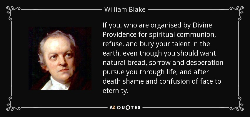 If you, who are organised by Divine Providence for spiritual communion, refuse, and bury your talent in the earth, even though you should want natural bread, sorrow and desperation pursue you through life, and after death shame and confusion of face to eternity. - William Blake
