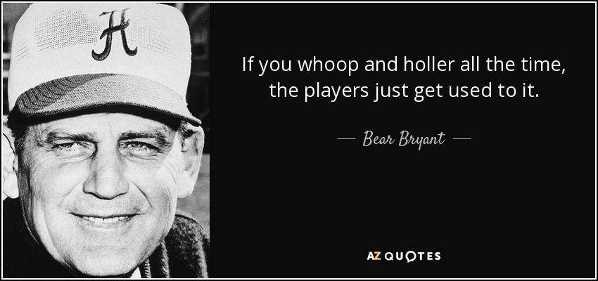 If you whoop and holler all the time, the players just get used to it. - Bear Bryant