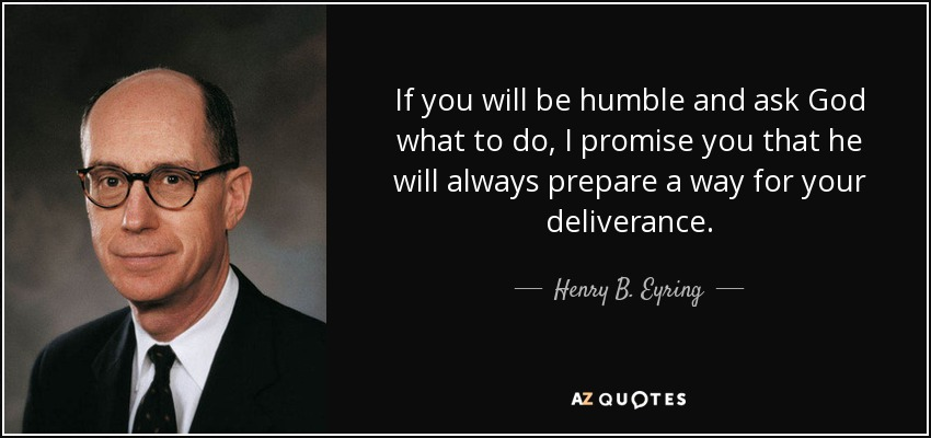 If you will be humble and ask God what to do, I promise you that he will always prepare a way for your deliverance. - Henry B. Eyring