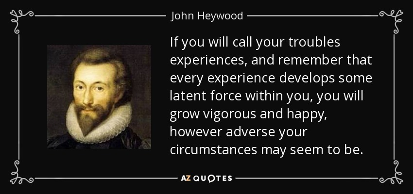 If you will call your troubles experiences, and remember that every experience develops some latent force within you, you will grow vigorous and happy, however adverse your circumstances may seem to be. - John Heywood