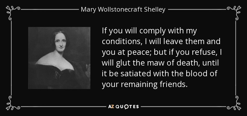If you will comply with my conditions, I will leave them and you at peace; but if you refuse, I will glut the maw of death, until it be satiated with the blood of your remaining friends. - Mary Wollstonecraft Shelley
