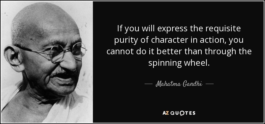 If you will express the requisite purity of character in action, you cannot do it better than through the spinning wheel. - Mahatma Gandhi
