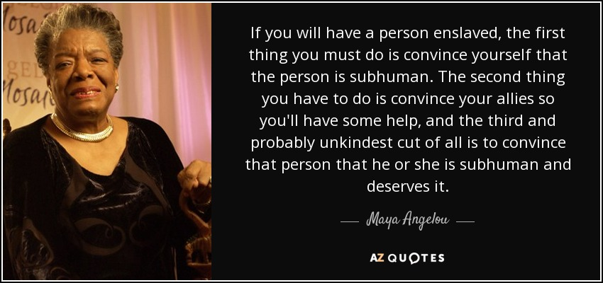 If you will have a person enslaved, the first thing you must do is convince yourself that the person is subhuman. The second thing you have to do is convince your allies so you'll have some help, and the third and probably unkindest cut of all is to convince that person that he or she is subhuman and deserves it. - Maya Angelou