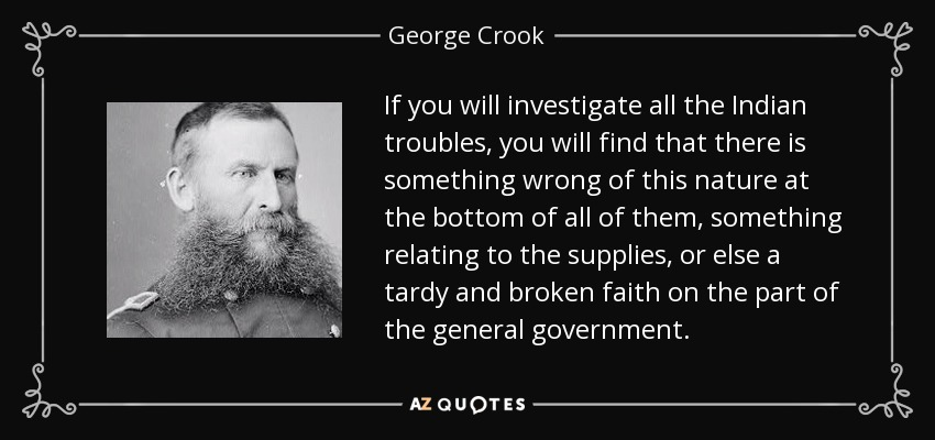 If you will investigate all the Indian troubles, you will find that there is something wrong of this nature at the bottom of all of them, something relating to the supplies, or else a tardy and broken faith on the part of the general government. - George Crook