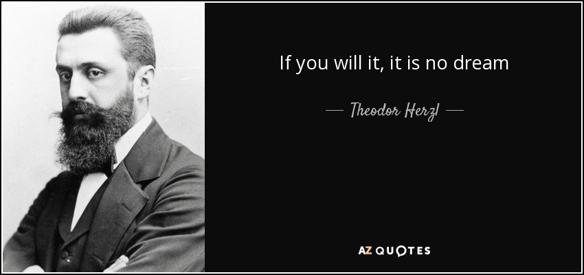 If you will it, it is no dream - Theodor Herzl