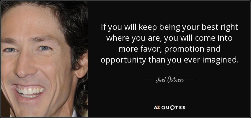 If you will keep being your best right where you are, you will come into more favor, promotion and opportunity than you ever imagined. - Joel Osteen
