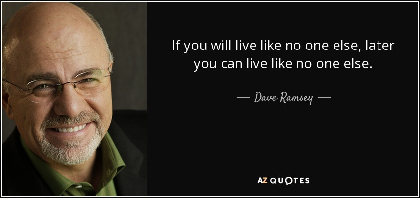 If you will live like no one else, later you can live like no one else. - Dave Ramsey