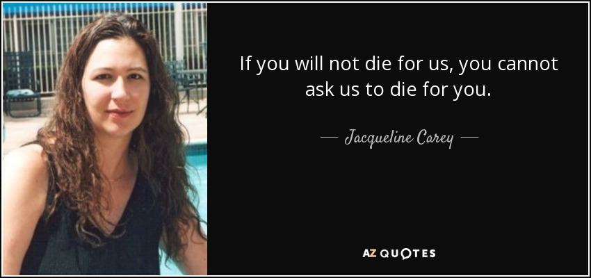 If you will not die for us, you cannot ask us to die for you. - Jacqueline Carey