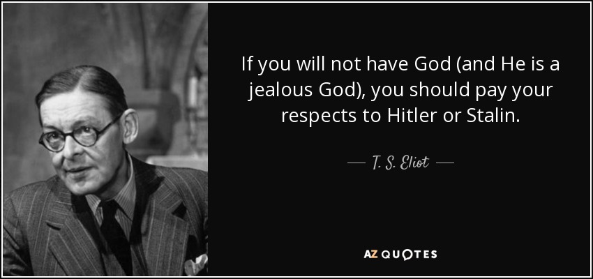 If you will not have God (and He is a jealous God), you should pay your respects to Hitler or Stalin. - T. S. Eliot