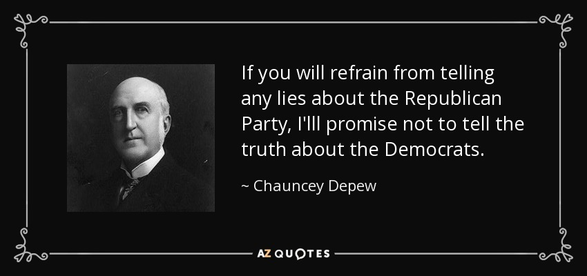 If you will refrain from telling any lies about the Republican Party, I'lll promise not to tell the truth about the Democrats. - Chauncey Depew