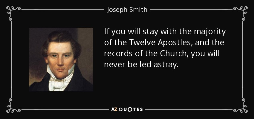 If you will stay with the majority of the Twelve Apostles, and the records of the Church, you will never be led astray. - Joseph Smith, Jr.