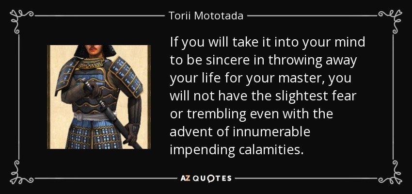 If you will take it into your mind to be sincere in throwing away your life for your master, you will not have the slightest fear or trembling even with the advent of innumerable impending calamities. - Torii Mototada