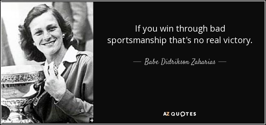 If you win through bad sportsmanship that's no real victory. - Babe Didrikson Zaharias