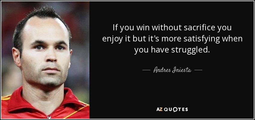 If you win without sacrifice you enjoy it but it's more satisfying when you have struggled. - Andres Iniesta