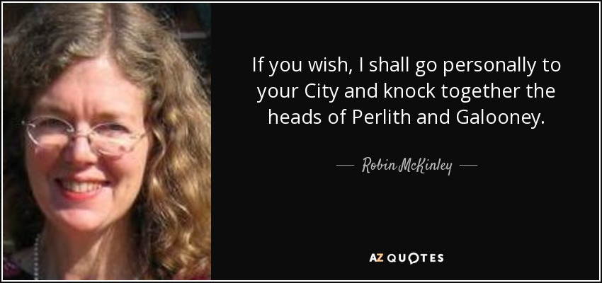 If you wish, I shall go personally to your City and knock together the heads of Perlith and Galooney. - Robin McKinley
