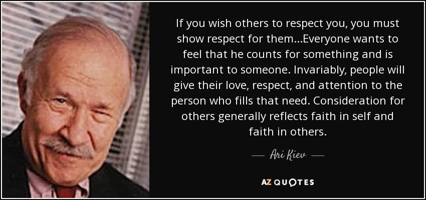 If you wish others to respect you, you must show respect for them...Everyone wants to feel that he counts for something and is important to someone. Invariably, people will give their love, respect, and attention to the person who fills that need. Consideration for others generally reflects faith in self and faith in others. - Ari Kiev