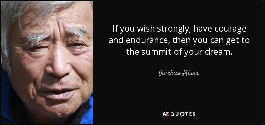 If you wish strongly, have courage and endurance, then you can get to the summit of your dream. - Yuichiro Miura