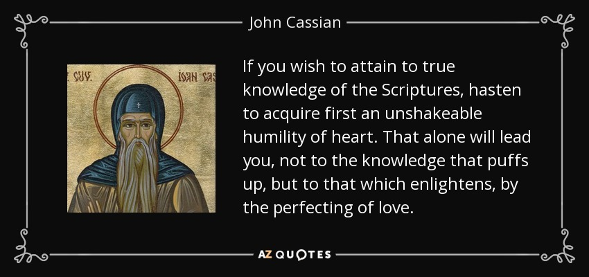 If you wish to attain to true knowledge of the Scriptures, hasten to acquire first an unshakeable humility of heart. That alone will lead you, not to the knowledge that puffs up, but to that which enlightens, by the perfecting of love. - John Cassian