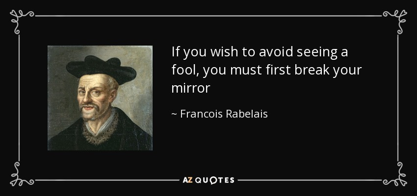 If you wish to avoid seeing a fool, you must first break your mirror - Francois Rabelais