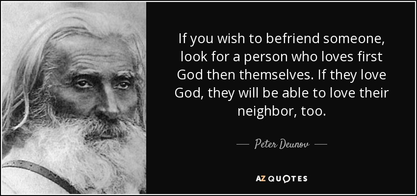 If you wish to befriend someone, look for a person who loves first God then themselves. If they love God, they will be able to love their neighbor, too. - Peter Deunov